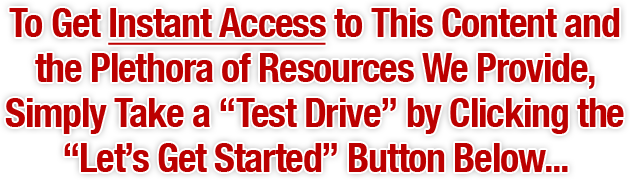 To Get Instant Access to This Content and the Plethora of Resources We Provide, Simply Take a 'Test Drive' by Clicking the 'Let's Get Started' Button Below...