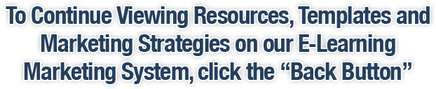 To Continue Viewing Resources, Templates and Marketing Strategies on our E-Learning Marketing System, click the 'Back Button'