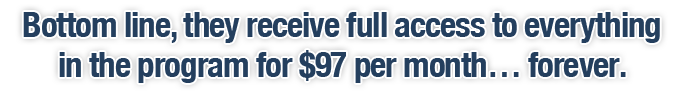 Bottom line, they receive full access to everything in the program for $97 per month… forever.…