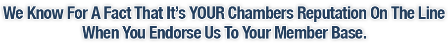 We Know For A Fact That It's YOUR Chambers Reputation On The Line When You Endorse Us To Your Member Base.