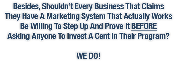 Besides, Shouldn't Every Business That Claims They Have A Marketing System That Actually Works And Can Make Any Business Owner Money Be Willing To Step Up And Prove It BEFORE Asking Anyone To Invest A Cent In Their Program? WE DO!
