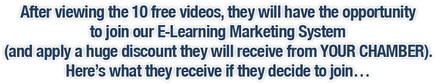 After viewing the 10 free videos, they will have the opportunity to join our E-Learning Marketing System (and apply a huge discount they will receive from YOUR CHAMBER). Here's what they receive if they decide to join…
