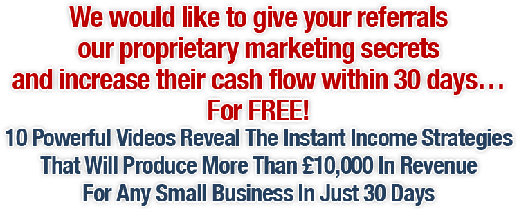 We would like to give your referrals our proprietary marketing secrets and increase their cash flow within 30 days... For FREE!