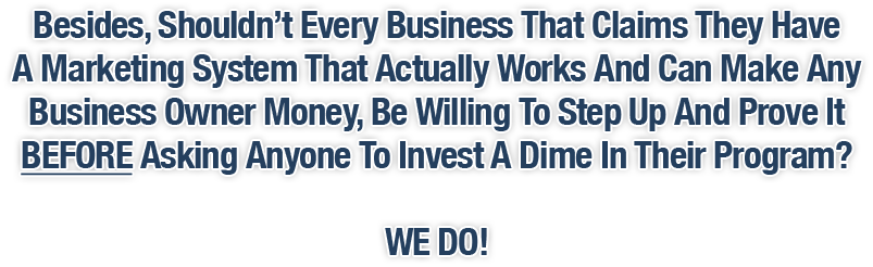 Besides, Shouldn't Every Business That Claims They Have A Marketing System That Actually Works And Can Make Any Business Owner Money Be Willing To Step Up And Prove It BEFORE Asking Anyone To Invest A Dime In Their Program? WE DO!
