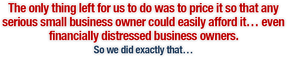 The only thing left for us to do was to price it so that any serious small business owner could easily afford it… even financially distressed business owners. So we did exactly that…