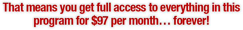 That means you get full access to everything in this program for $97 per month… forever!