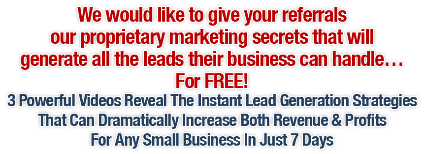 We would like to give your referrals our proprietary marketing secrets generate all the leads their business can handle... For FREE!