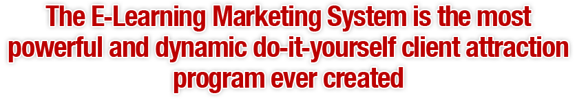 The E-Learning Marketing System is the most powerful and dynamic do-it-yourself client attraction program ever created