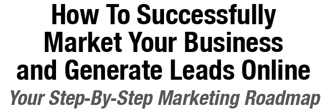 How To Successfully Market Your Business and Generate Leads Online - Your Step-By-Step Marketing Roadmap