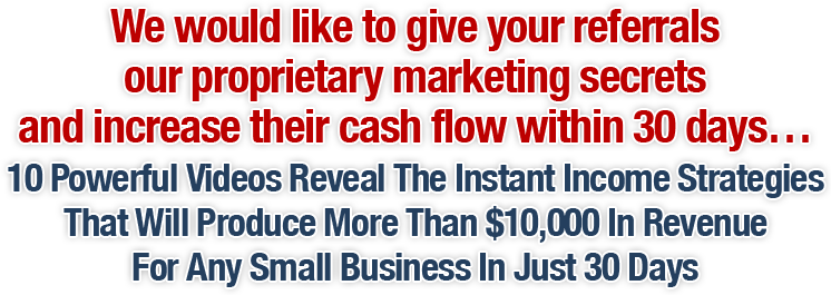We would like to give your referrals our proprietary marketing secrets and increase their cash flow within 30 days...