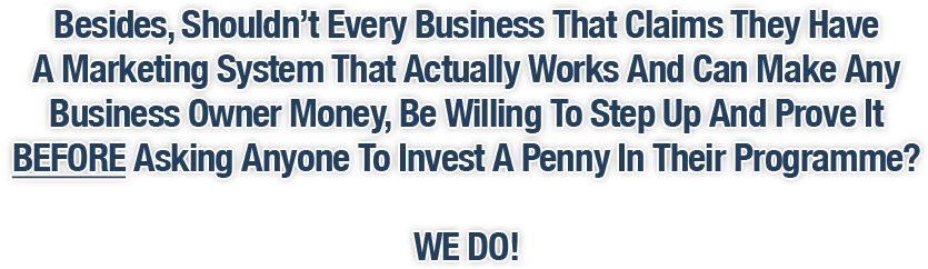 Besides, Shouldn't Every Business That Claims They Have A Marketing System That Actually Works And Can Make Any Business Owner Money Be Willing To Step Up And Prove It BEFORE Asking Anyone To Invest A Penny In Their Programme? WE DO!