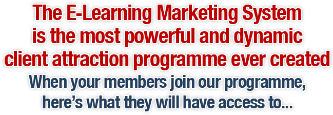 The E-Learning Marketing System is the most powerful and dynamic client attraction programme ever created