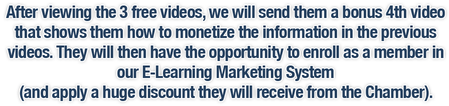 After viewing the 3 free videos, we will send them a bonus 4th video that shows them how to monetize the information in the previous videos. They will then have the opportunity to enroll as a member in our E-Learning Marketing System (and apply a huge discount they will receive from the Chamber).
