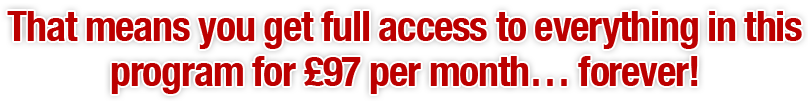 That means you get full access to everything in this programme for £97 per month… forever!