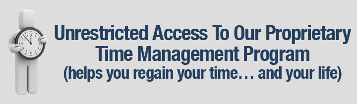 Unrestricted Access To Our Proprietary Time Management Program (helps you regain your time… and your life)