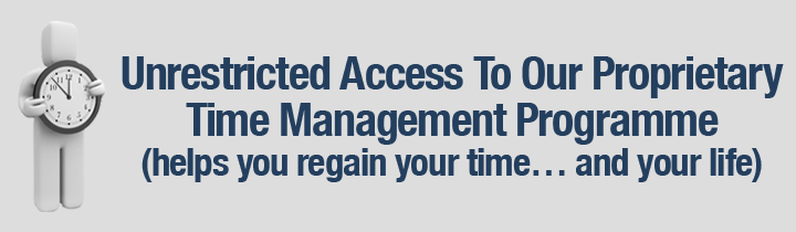 Unrestricted Access To Our Proprietary Time Management Programme (helps you regain your time… and your life)
