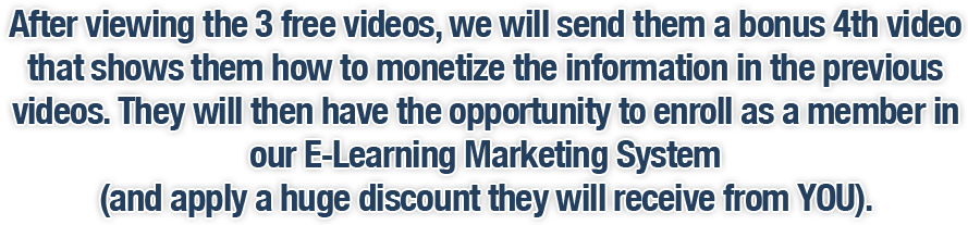 After viewing the 3 free videos, we will send them a bonus 4th video that shows them how to monetize the information in the previous videos. They will then have the opportunity to enroll as a member in our E-Learning Marketing System (and apply a huge discount they will receive from YOU).