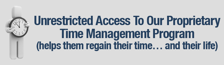 Unrestricted Access To Our Proprietary Time Management Program (helps them regain their time… and their life)
