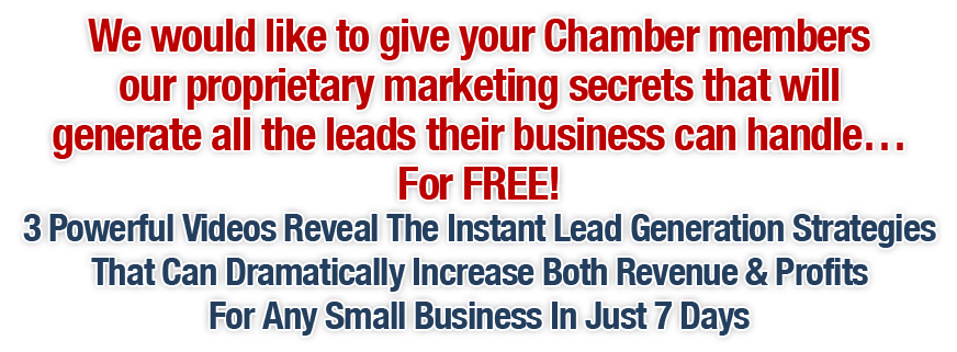 We would like to give your Chamber members our proprietary marketing secrets that will generate all the leads their business can handle… For FREE!