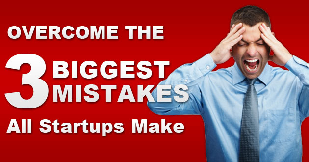 Overcome The 3 Biggest Mistakes All Startups Make
